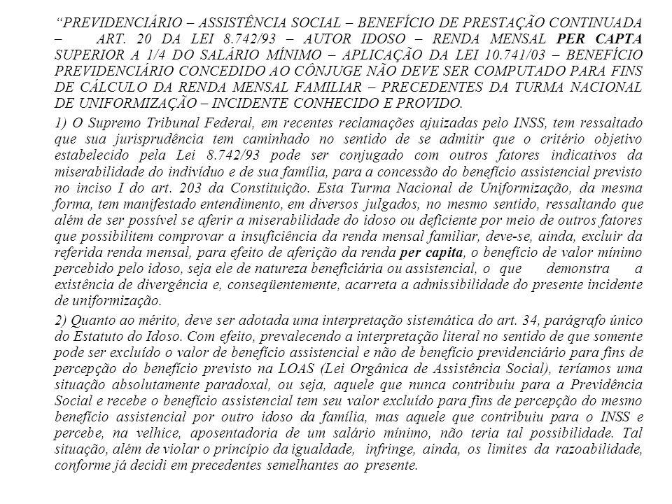 PREVIDENCIÁRIO – ASSISTÊNCIA SOCIAL – BENEFÍCIO DE PRESTAÇÃO CONTINUADA – ART. 20 DA LEI 8.742/93 – AUTOR IDOSO – RENDA MENSAL PER CAPTA SUPERIOR A 1/4 DO SALÁRIO MÍNIMO – APLICAÇÃO DA LEI 10.741/03 – BENEFÍCIO PREVIDENCIÁRIO CONCEDIDO AO CÔNJUGE NÃO DEVE SER COMPUTADO PARA FINS DE CÁLCULO DA RENDA MENSAL FAMILIAR – PRECEDENTES DA TURMA NACIONAL DE UNIFORMIZAÇÃO – INCIDENTE CONHECIDO E PROVIDO.