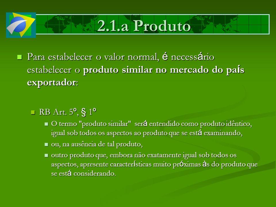 2.1.a Produto Para estabelecer o valor normal, é necessário estabelecer o produto similar no mercado do país exportador: