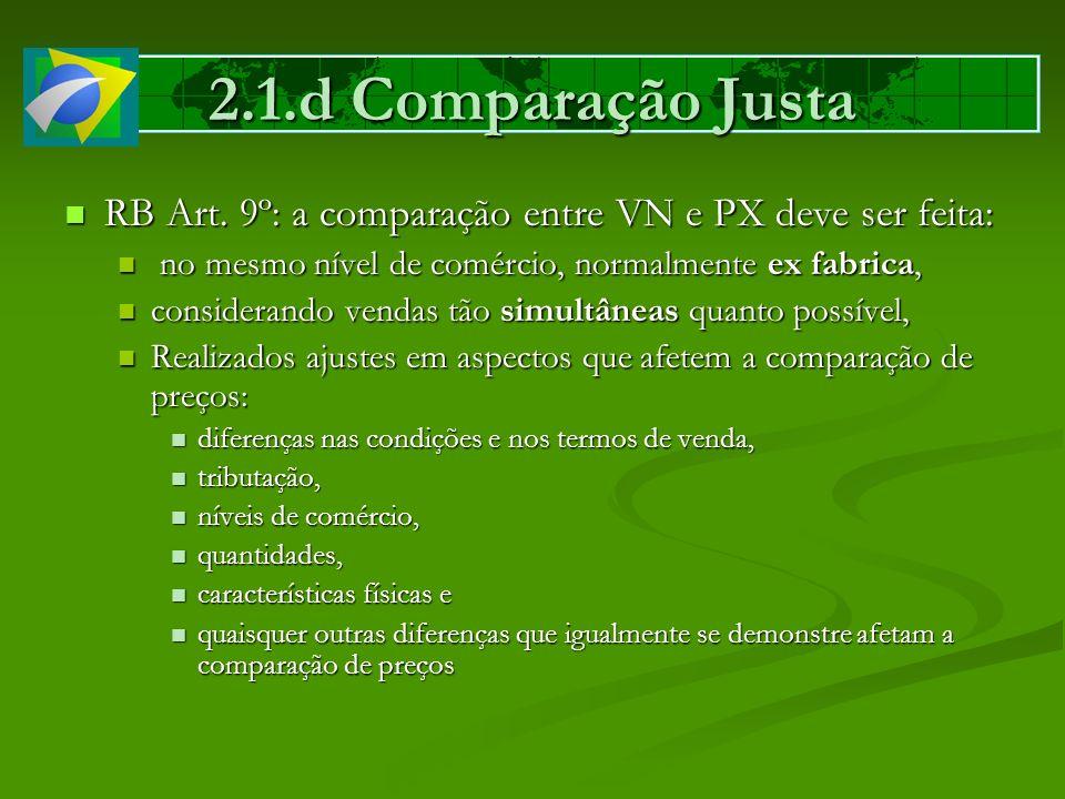 2.1.d Comparação Justa RB Art. 9º: a comparação entre VN e PX deve ser feita: no mesmo nível de comércio, normalmente ex fabrica,