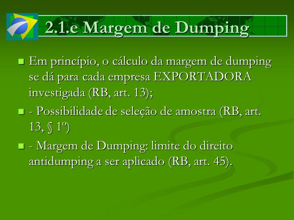 2.1.e Margem de Dumping Em princípio, o cálculo da margem de dumping se dá para cada empresa EXPORTADORA investigada (RB, art. 13);