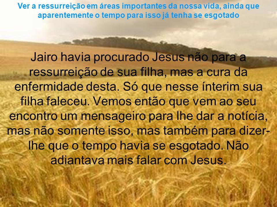 Ver a ressurreição em áreas importantes da nossa vida, ainda que aparentemente o tempo para isso já tenha se esgotado