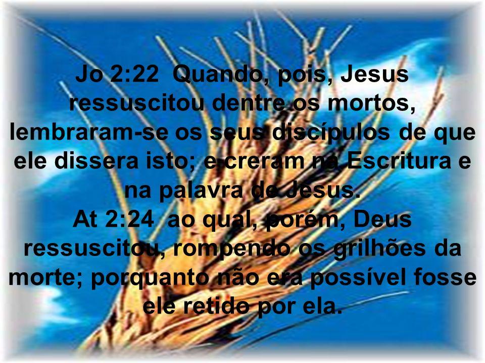 Jo 2:22 Quando, pois, Jesus ressuscitou dentre os mortos, lembraram-se os seus discípulos de que ele dissera isto; e creram na Escritura e na palavra de Jesus.