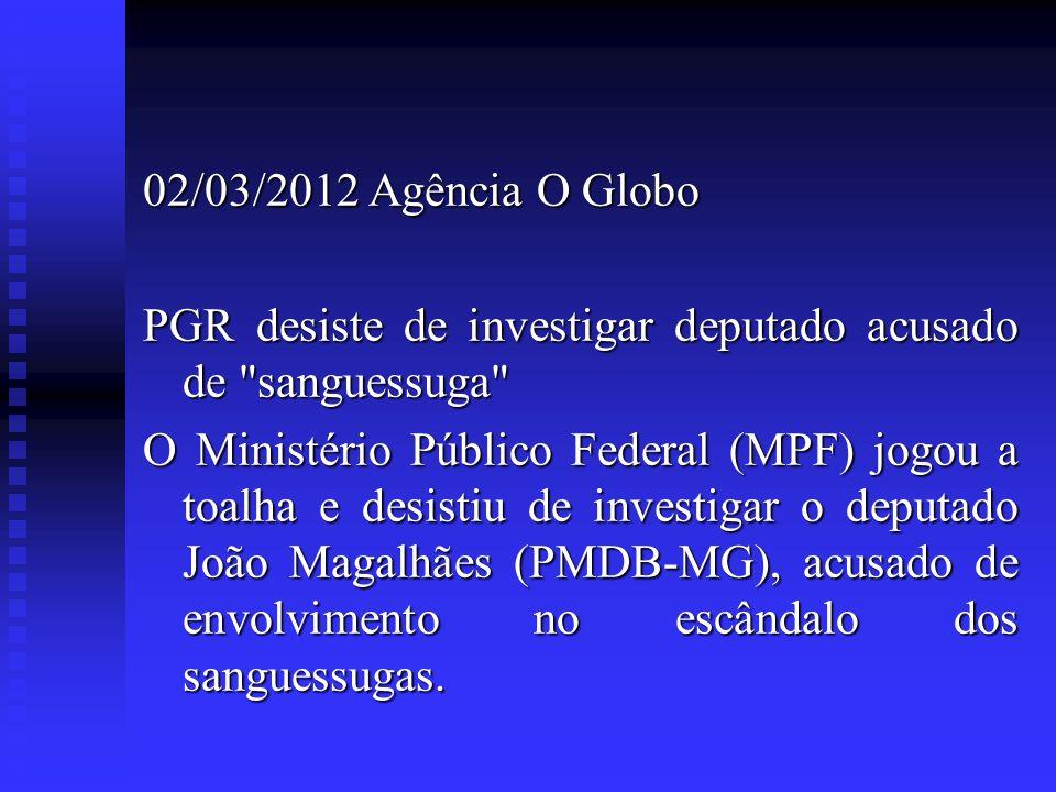 02/03/2012 Agência O Globo PGR desiste de investigar deputado acusado de sanguessuga
