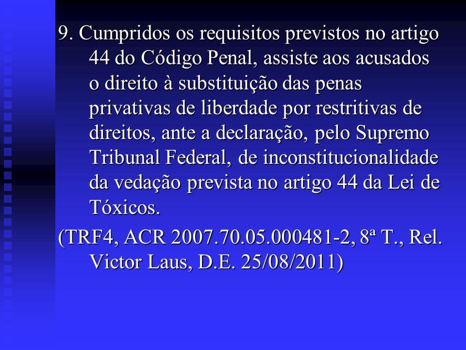 9. Cumpridos os requisitos previstos no artigo 44 do Código Penal, assiste aos acusados o direito à substituição das penas privativas de liberdade por restritivas de direitos, ante a declaração, pelo Supremo Tribunal Federal, de inconstitucionalidade da vedação prevista no artigo 44 da Lei de Tóxicos.