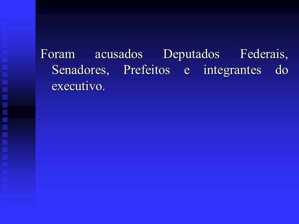 Foram acusados Deputados Federais, Senadores, Prefeitos e integrantes do executivo.