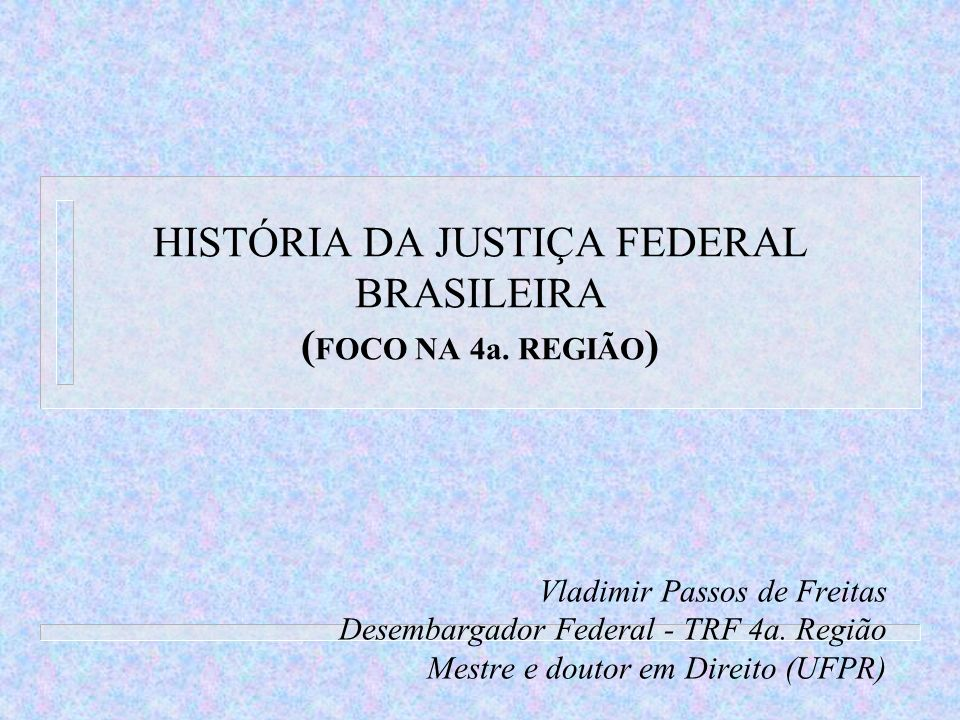 HISTÓRIA DA JUSTIÇA FEDERAL BRASILEIRA (FOCO NA 4a. REGIÃO)