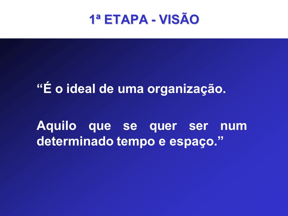 1ª ETAPA - VISÃO É o ideal de uma organização.