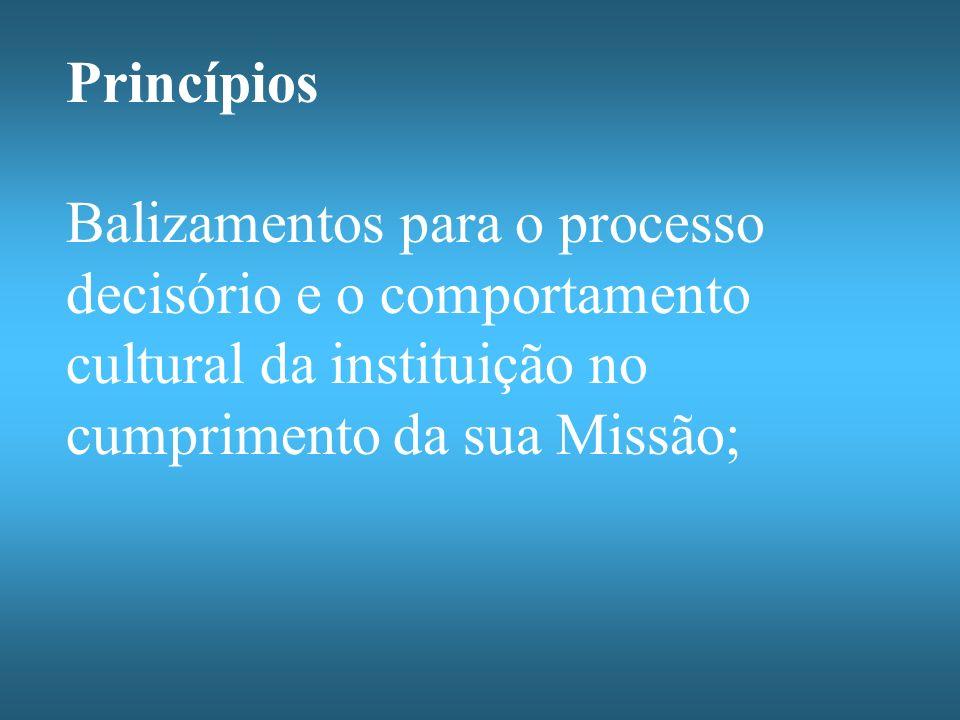 Princípios Balizamentos para o processo decisório e o comportamento cultural da instituição no cumprimento da sua Missão;