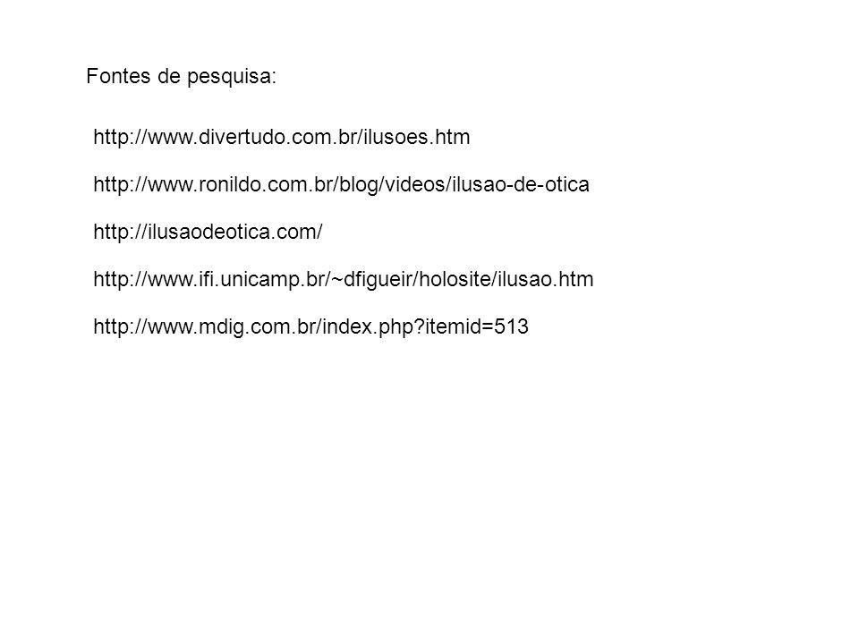 Fontes de pesquisa: http://www.divertudo.com.br/ilusoes.htm. http://www.ronildo.com.br/blog/videos/ilusao-de-otica.