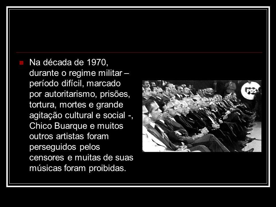 Na década de 1970, durante o regime militar – período difícil, marcado por autoritarismo, prisões, tortura, mortes e grande agitação cultural e social -, Chico Buarque e muitos outros artistas foram perseguidos pelos censores e muitas de suas músicas foram proibidas.