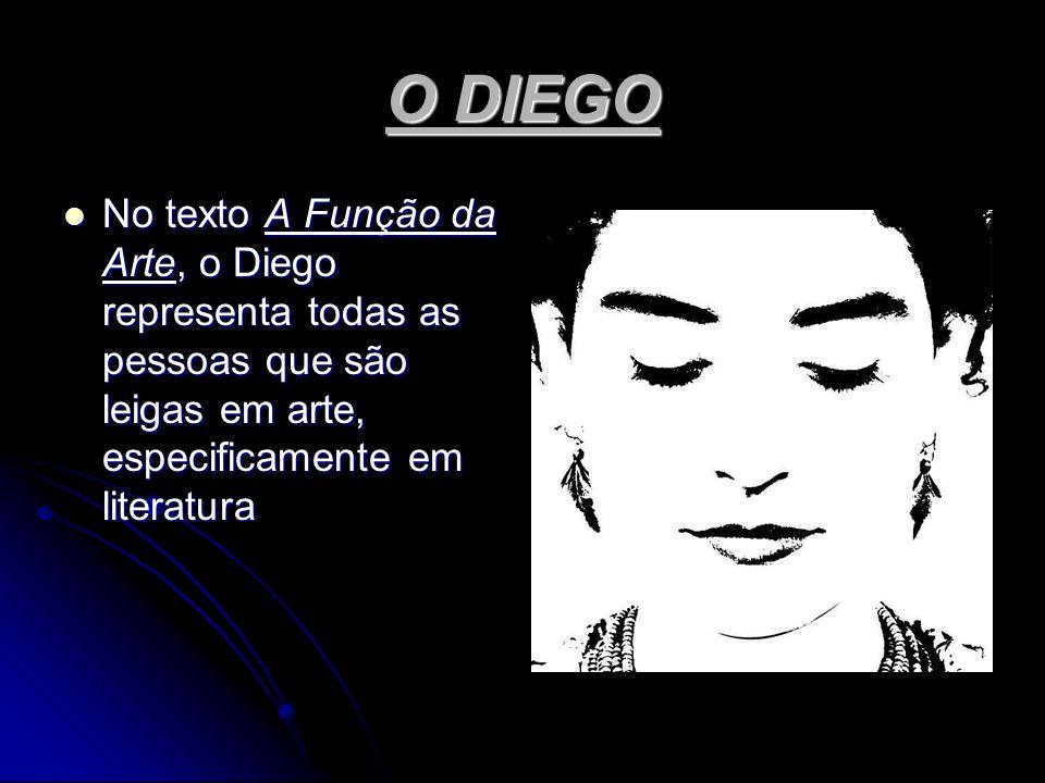 O DIEGO No texto A Função da Arte, o Diego representa todas as pessoas que são leigas em arte, especificamente em literatura.