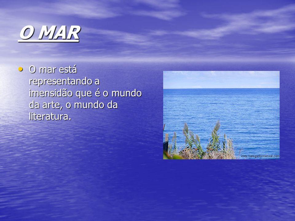 O MAR O mar está representando a imensidão que é o mundo da arte, o mundo da literatura.
