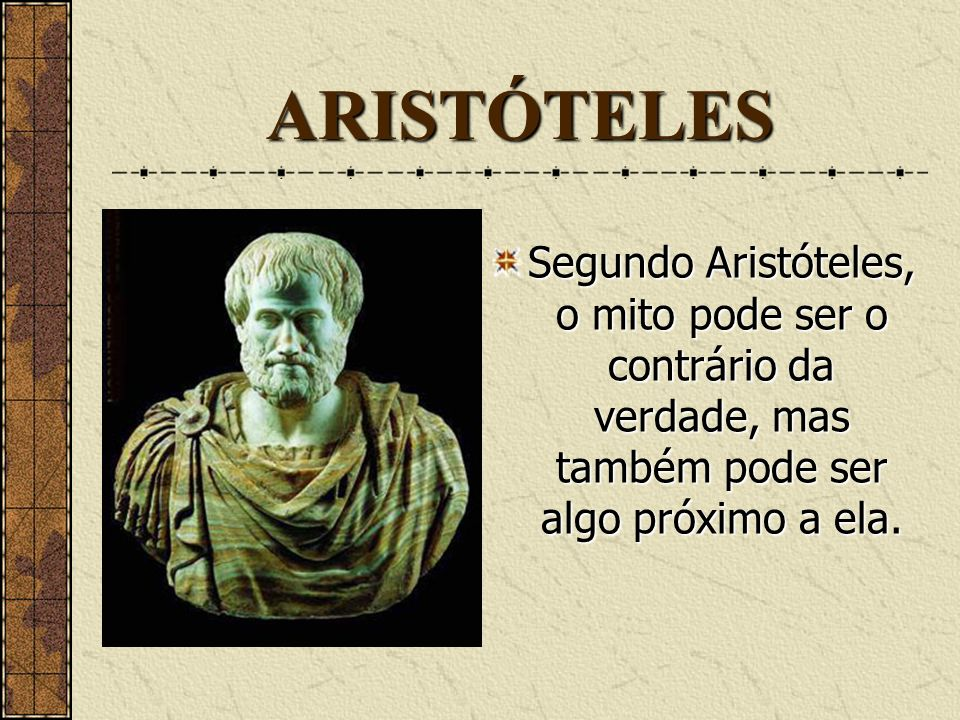 ARISTÓTELESSegundo Aristóteles, o mito pode ser o contrário da verdade, mas também pode ser algo próximo a ela.