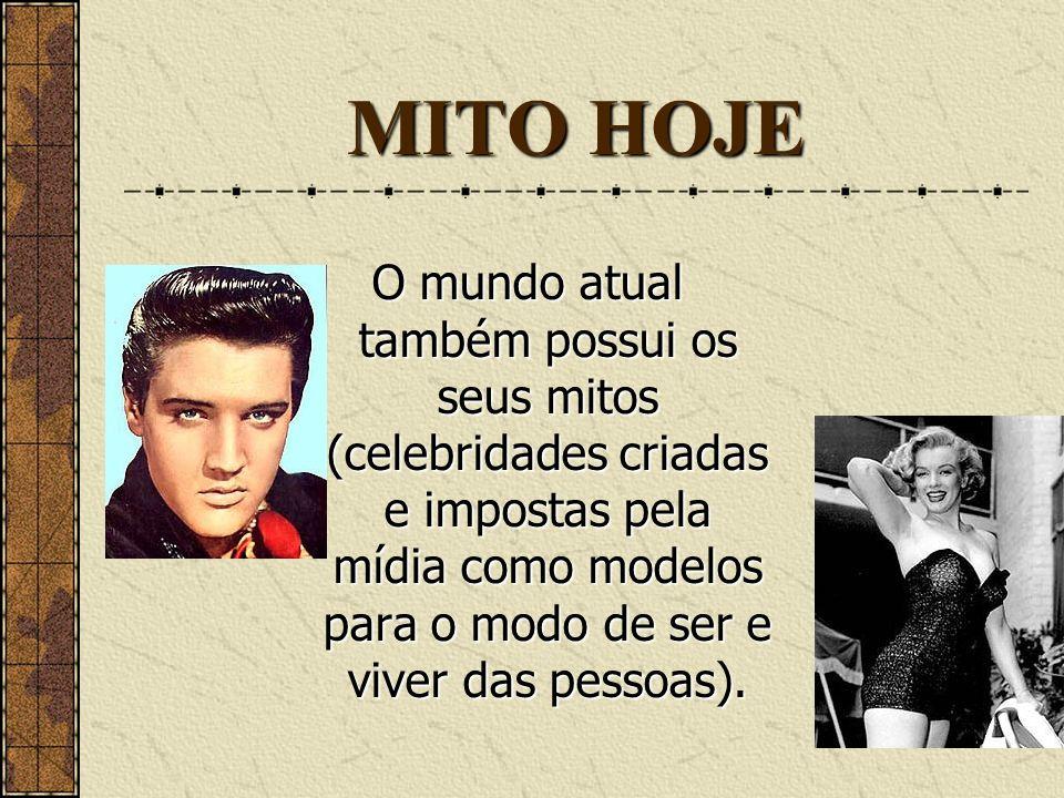 MITO HOJEO mundo atual também possui os seus mitos (celebridades criadas e impostas pela mídia como modelos para o modo de ser e viver das pessoas).