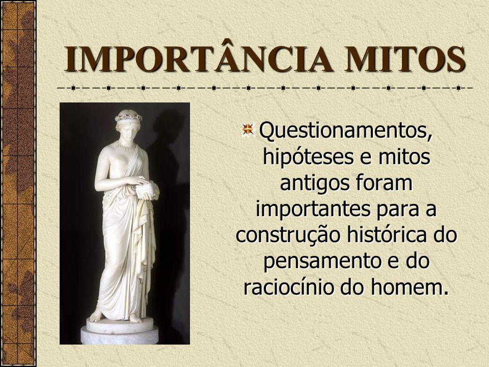 IMPORTÂNCIA MITOSQuestionamentos, hipóteses e mitos antigos foram importantes para a construção histórica do pensamento e do raciocínio do homem.