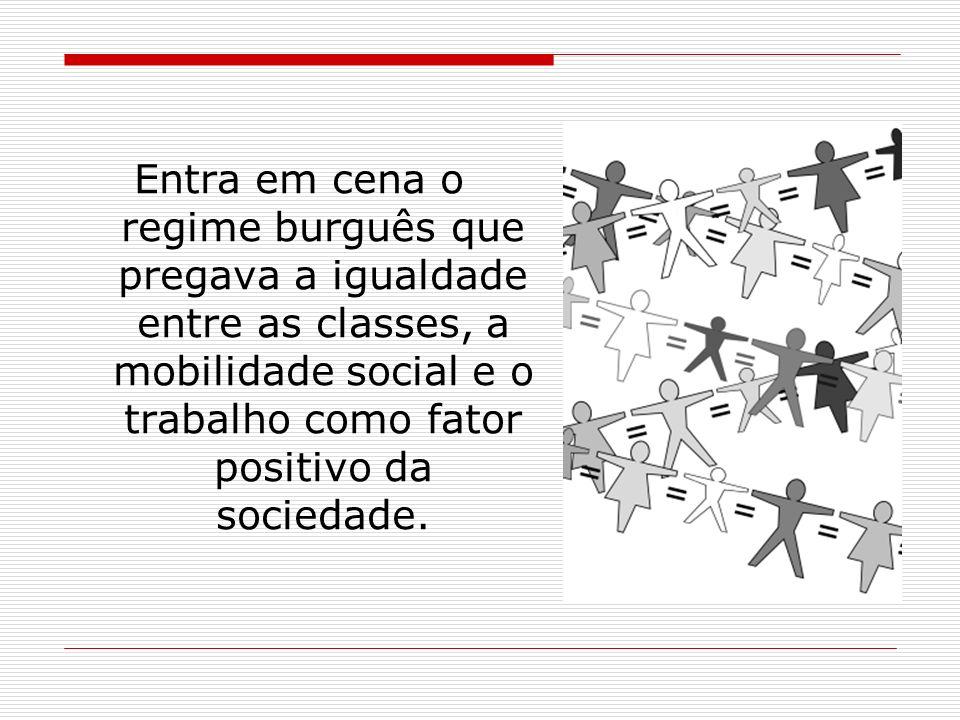 Entra em cena o regime burguês que pregava a igualdade entre as classes, a mobilidade social e o trabalho como fator positivo da sociedade.