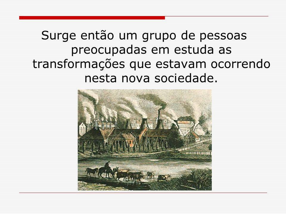 Surge então um grupo de pessoas preocupadas em estuda as transformações que estavam ocorrendo nesta nova sociedade.