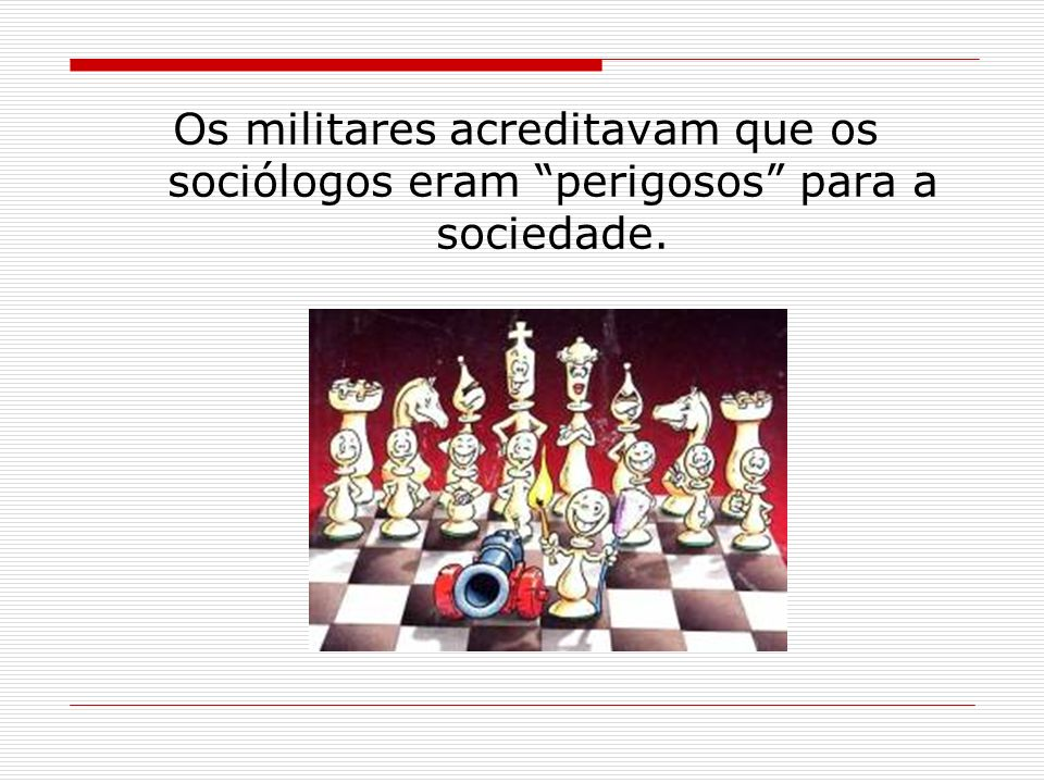Os militares acreditavam que os sociólogos eram perigosos para a sociedade.
