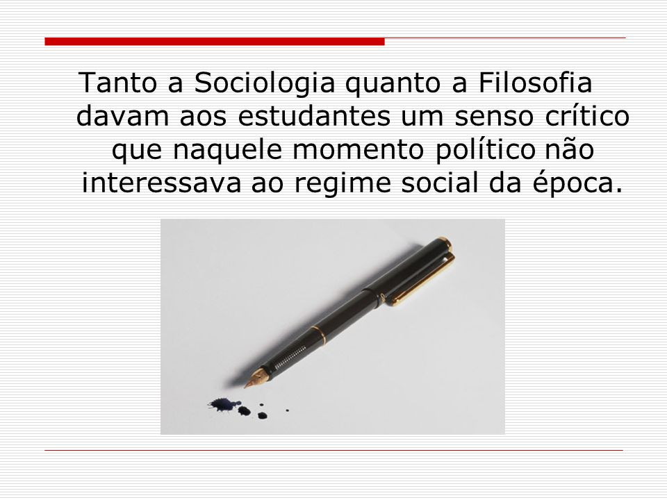 Tanto a Sociologia quanto a Filosofia davam aos estudantes um senso crítico que naquele momento político não interessava ao regime social da época.