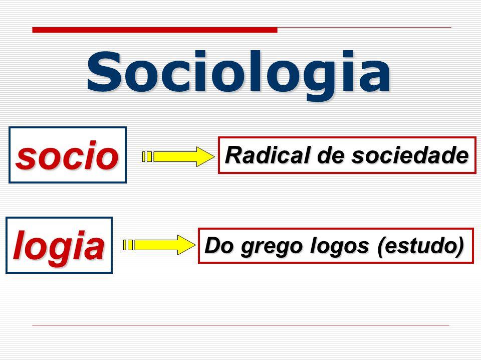 Sociologia socio Radical de sociedade logia Do grego logos (estudo)