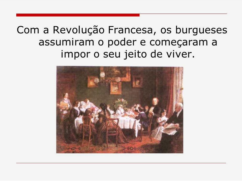 Com a Revolução Francesa, os burgueses assumiram o poder e começaram a impor o seu jeito de viver.