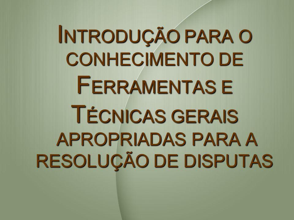INTRODUÇÃO PARA O CONHECIMENTO DE FERRAMENTAS E TÉCNICAS GERAIS APROPRIADAS PARA A RESOLUÇÃO DE DISPUTAS
