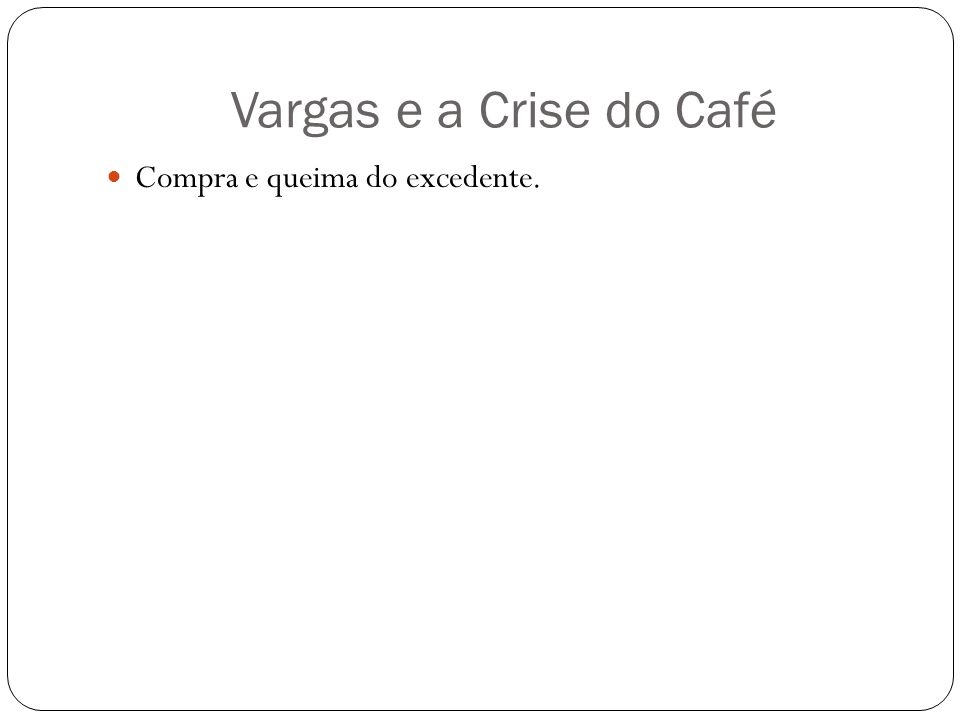 Vargas e a Crise do Café Compra e queima do excedente.