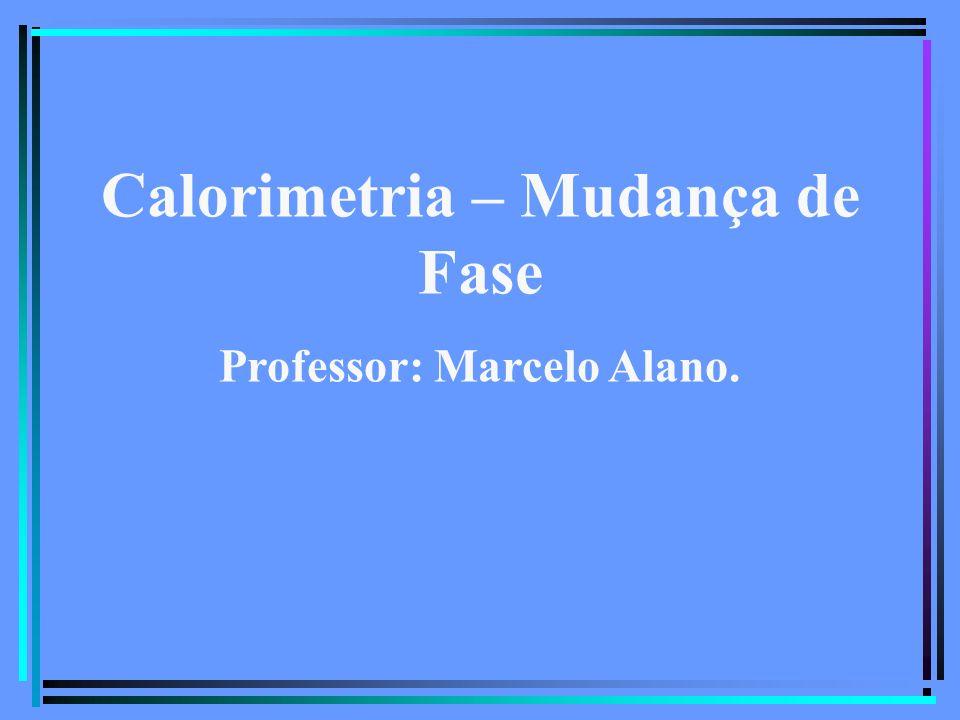 Calorimetria – Mudança de Fase Professor: Marcelo Alano.