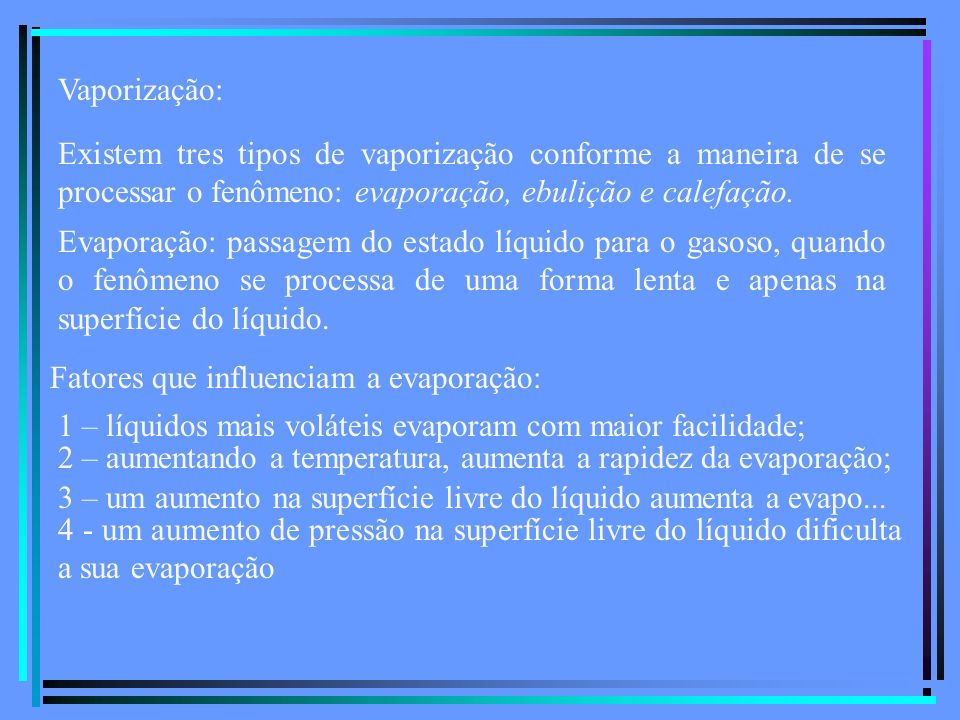 Vaporização: Existem tres tipos de vaporização conforme a maneira de se processar o fenômeno: evaporação, ebulição e calefação.