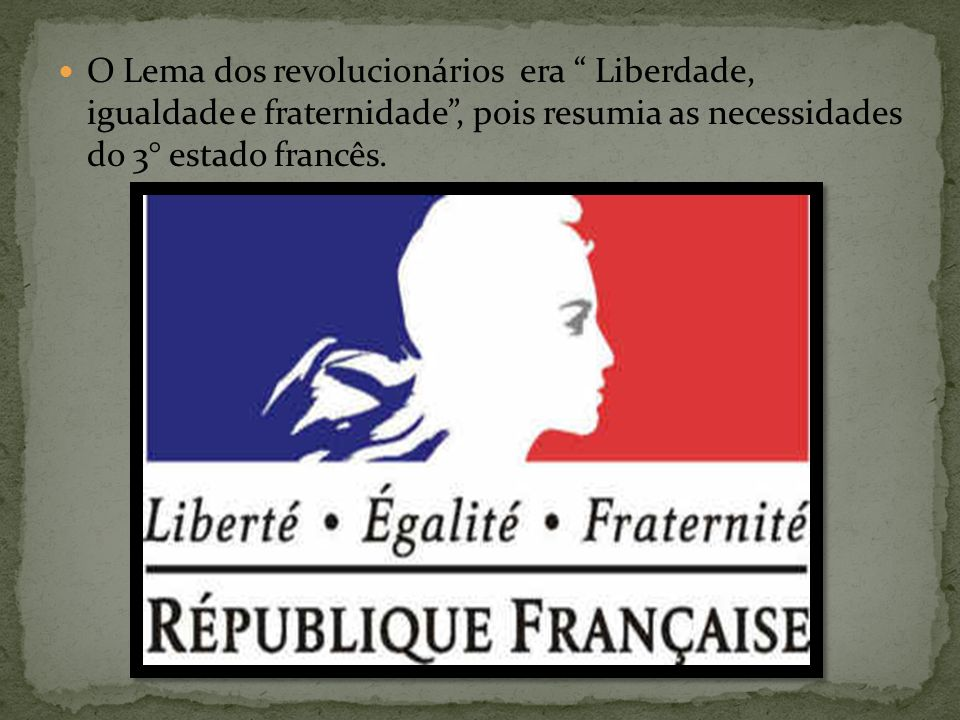 O Lema dos revolucionários era Liberdade, igualdade e fraternidade , pois resumia as necessidades do 3° estado francês.
