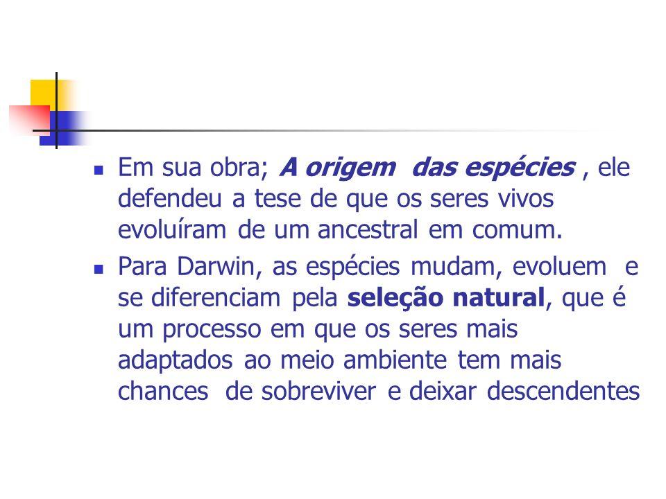 Em sua obra; A origem das espécies , ele defendeu a tese de que os seres vivos evoluíram de um ancestral em comum.