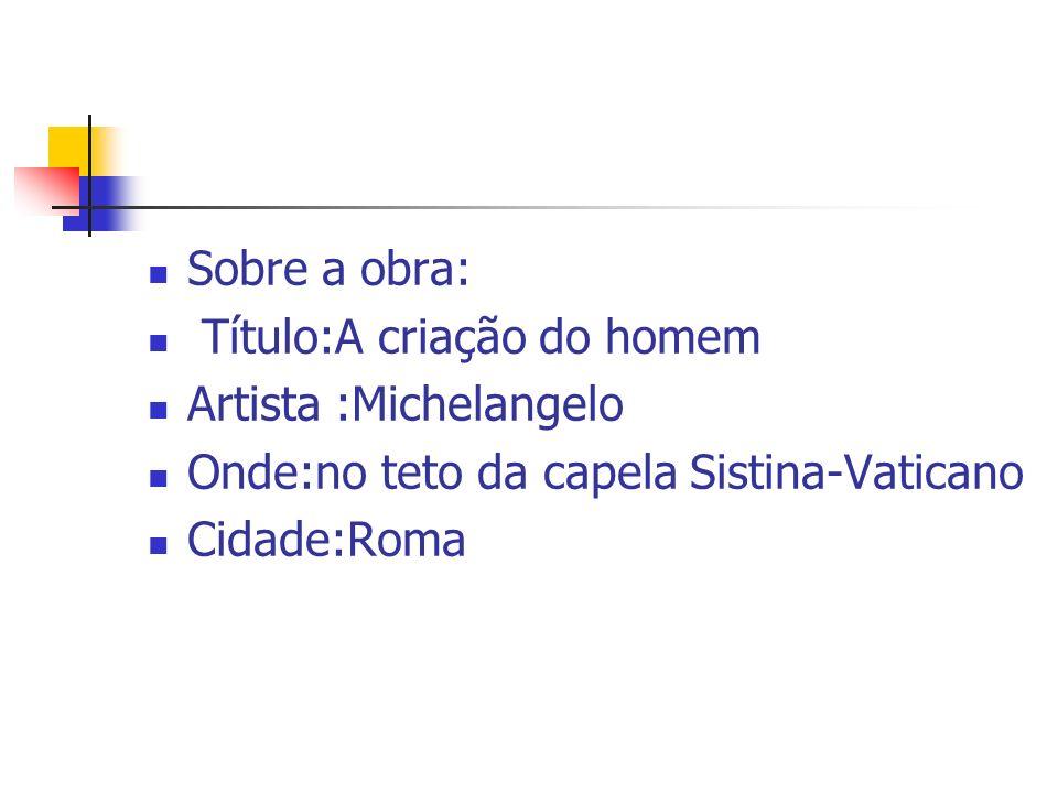 Sobre a obra: Título:A criação do homem. Artista :Michelangelo. Onde:no teto da capela Sistina-Vaticano.