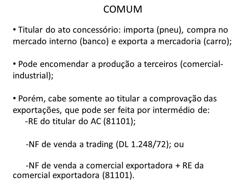 COMUM Titular do ato concessório: importa (pneu), compra no mercado interno (banco) e exporta a mercadoria (carro);