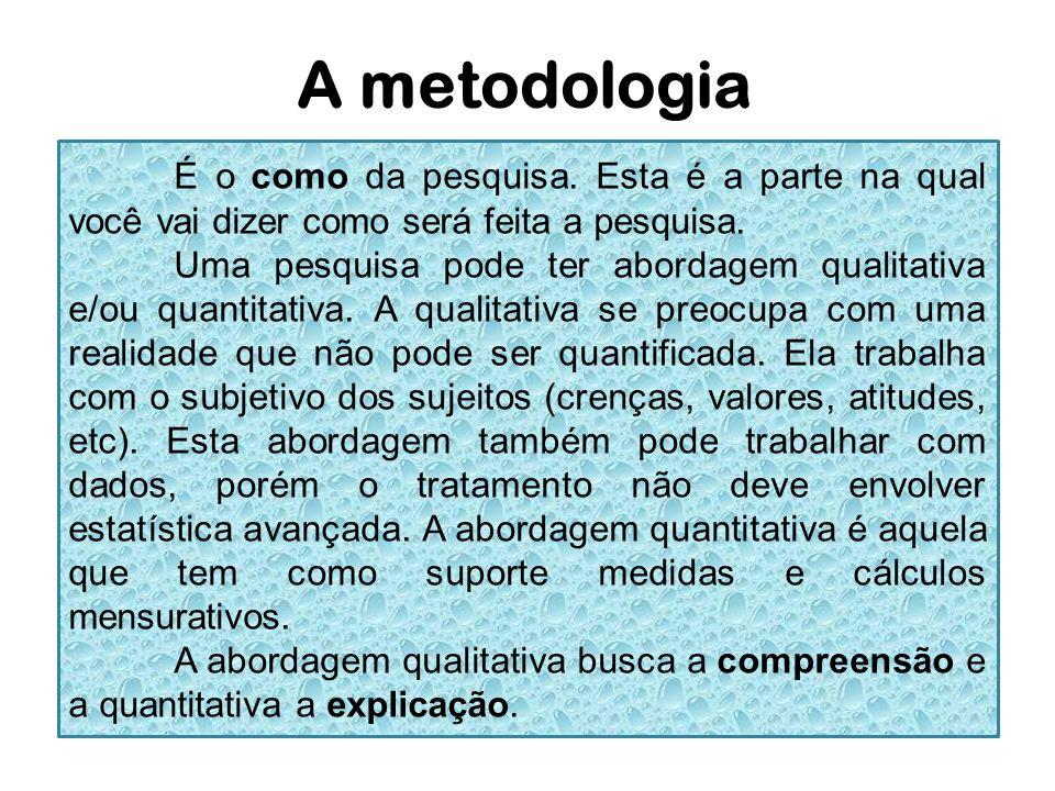 A metodologia É o como da pesquisa. Esta é a parte na qual você vai dizer como será feita a pesquisa.