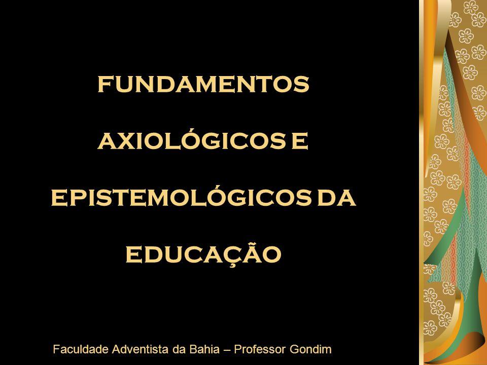 FUNDAMENTOS AXIOLÓGICOS E EPISTEMOLÓGICOS DA EDUCAÇÃO