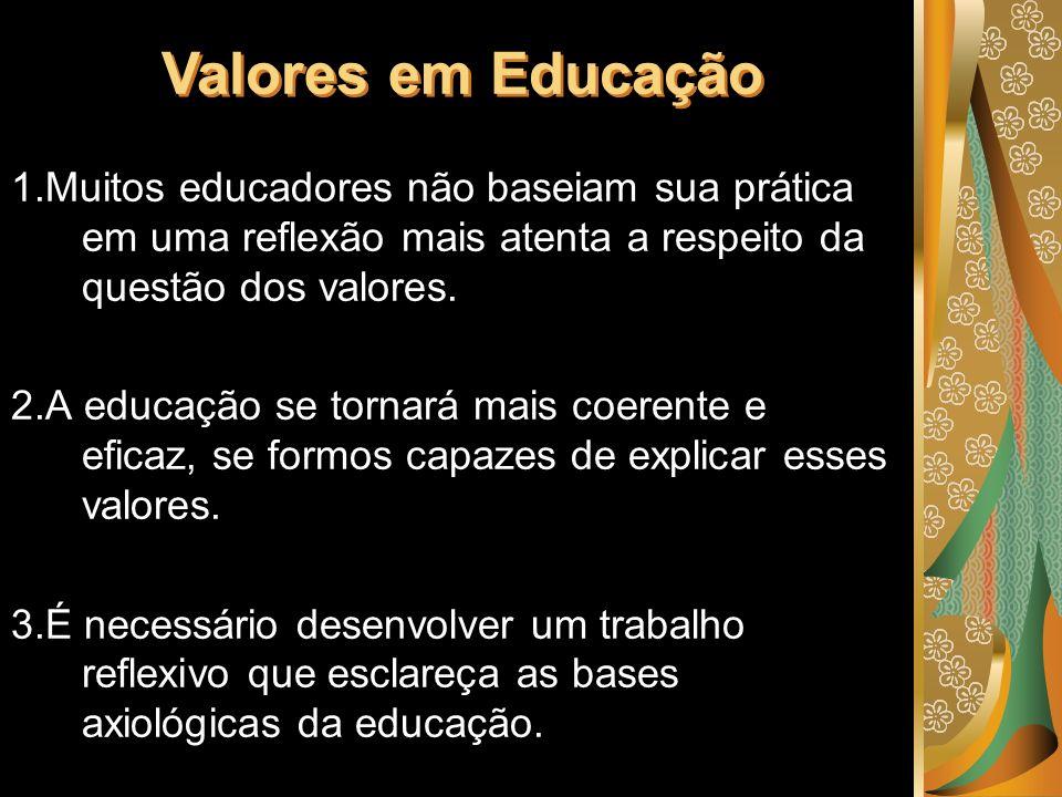 Valores em Educação 1.Muitos educadores não baseiam sua prática em uma reflexão mais atenta a respeito da questão dos valores.