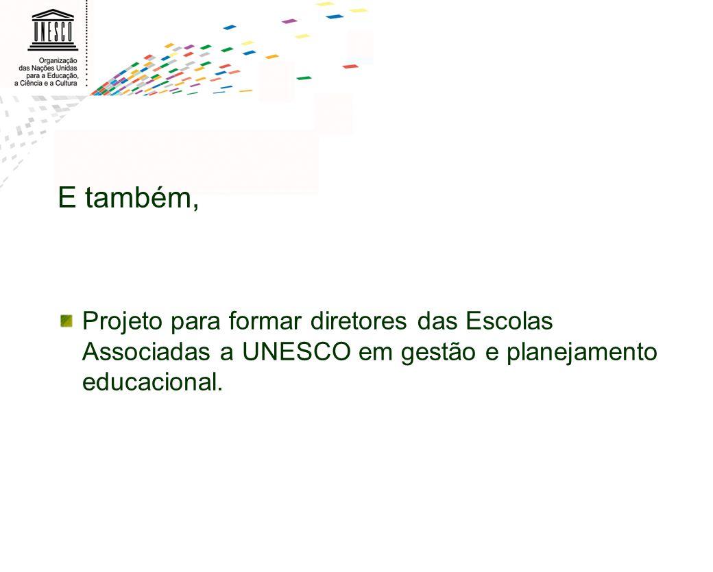 E também, Projeto para formar diretores das Escolas Associadas a UNESCO em gestão e planejamento educacional.