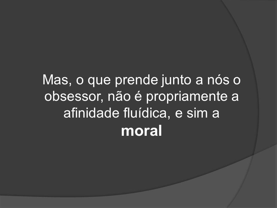 Mas, o que prende junto a nós o obsessor, não é propriamente a afinidade fluídica, e sim a moral