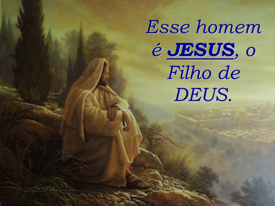Esse homem é JESUS, o Filho de DEUS.