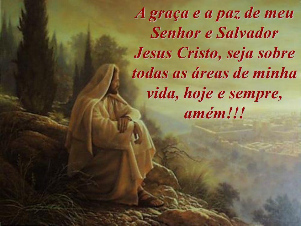 A graça e a paz de meu Senhor e Salvador Jesus Cristo, seja sobre todas as áreas de minha vida, hoje e sempre, amém!!!
