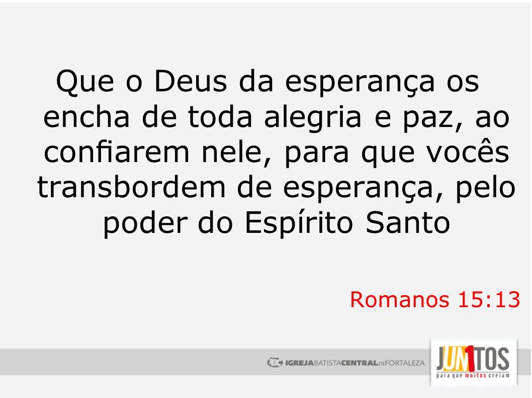 Que o Deus da esperança os encha de toda alegria e paz, ao confiarem nele, para que vocês transbordem de esperança, pelo poder do Espírito Santo