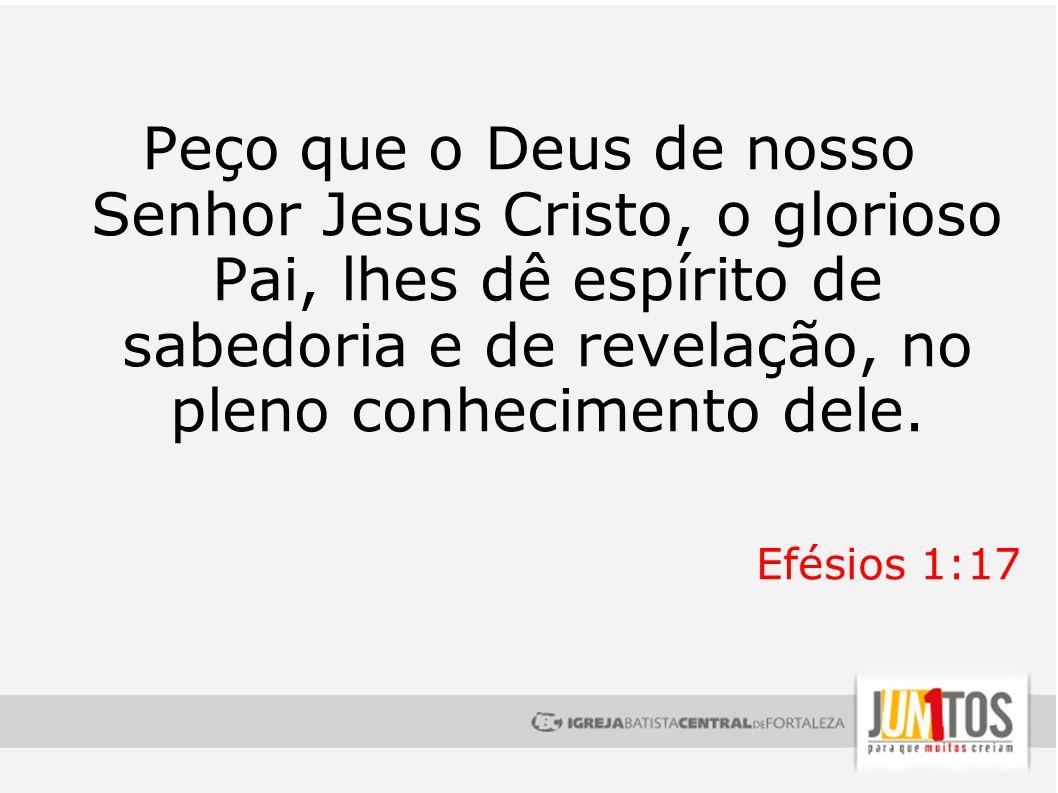 Peço que o Deus de nosso Senhor Jesus Cristo, o glorioso Pai, lhes dê espírito de sabedoria e de revelação, no pleno conhecimento dele.