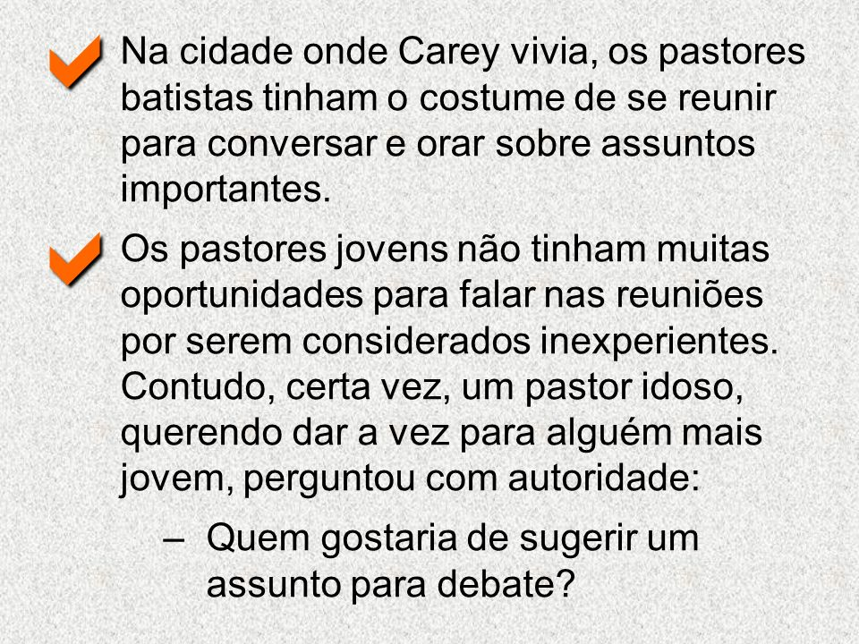 a Na cidade onde Carey vivia, os pastores batistas tinham o costume de se reunir para conversar e orar sobre assuntos importantes.