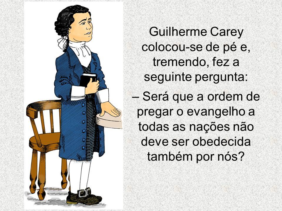 Guilherme Carey colocou-se de pé e, tremendo, fez a seguinte pergunta: