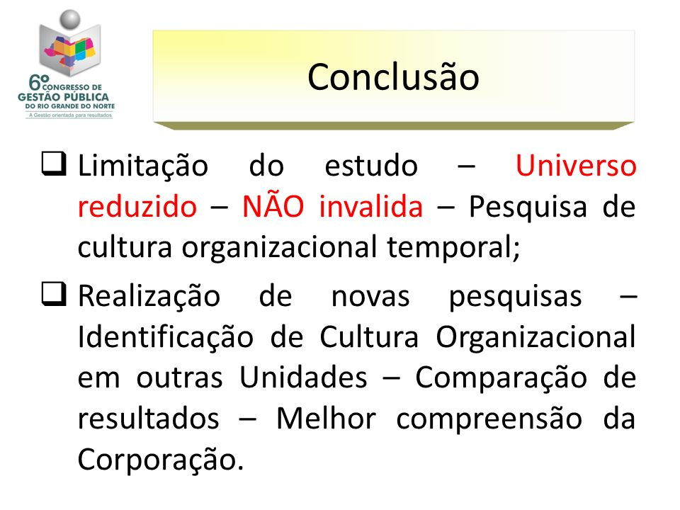 Conclusão Limitação do estudo – Universo reduzido – NÃO invalida – Pesquisa de cultura organizacional temporal;