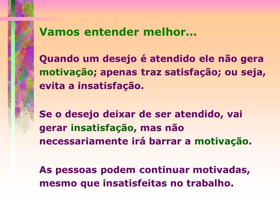 Vamos entender melhor... Quando um desejo é atendido ele não gera motivação; apenas traz satisfação; ou seja, evita a insatisfação.