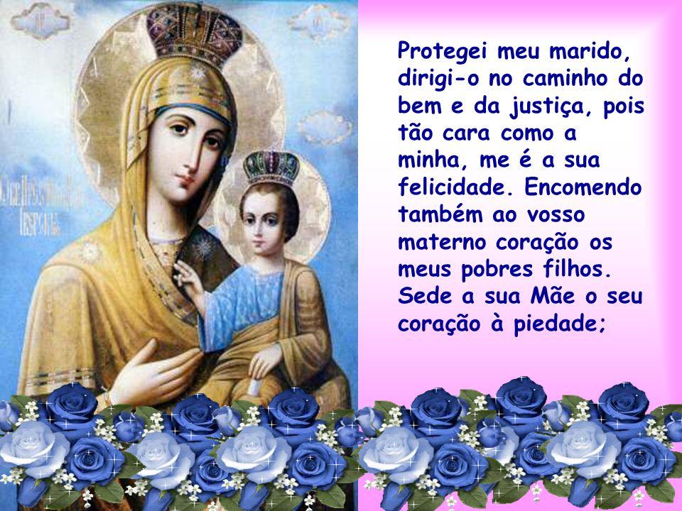 Protegei meu marido, dirigi-o no caminho do bem e da justiça, pois tão cara como a minha, me é a sua felicidade. Encomendo também ao vosso materno coração os meus pobres filhos.