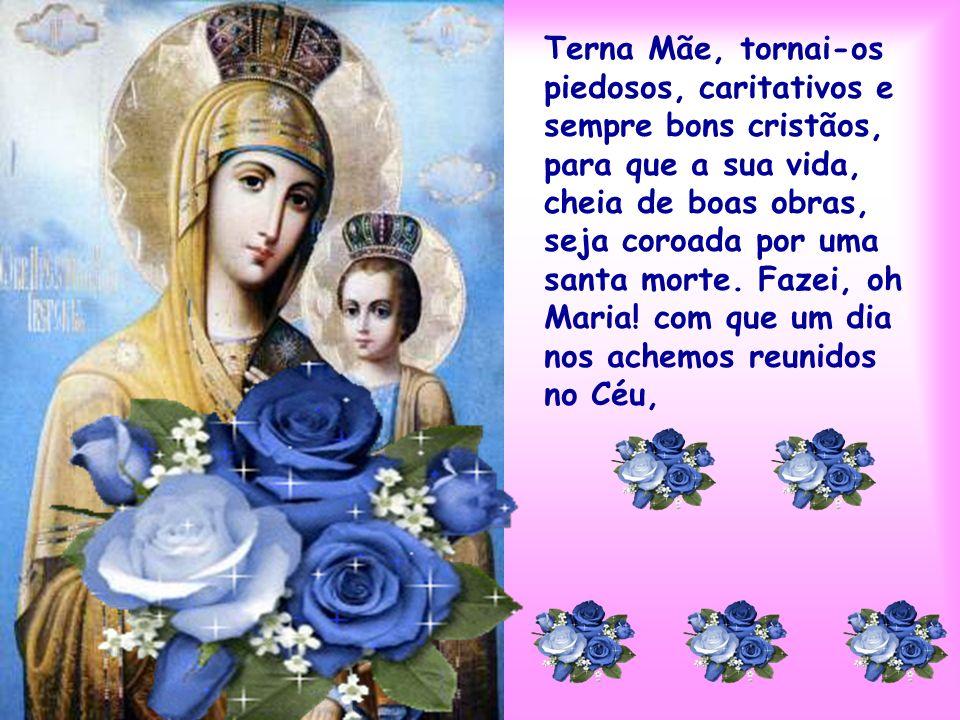 Terna Mãe, tornai-os piedosos, caritativos e sempre bons cristãos, para que a sua vida, cheia de boas obras, seja coroada por uma santa morte.