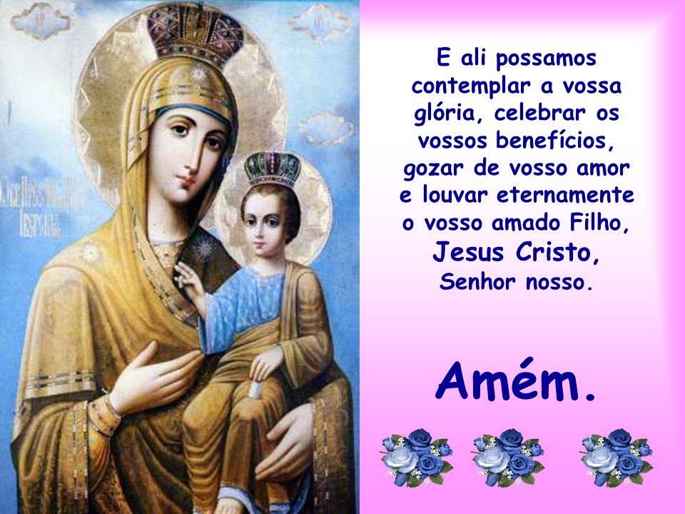 E ali possamos contemplar a vossa glória, celebrar os vossos benefícios, gozar de vosso amor e louvar eternamente o vosso amado Filho, Jesus Cristo, Senhor nosso.