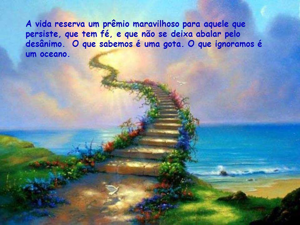 A vida reserva um prêmio maravilhoso para aquele que persiste, que tem fé, e que não se deixa abalar pelo desânimo.